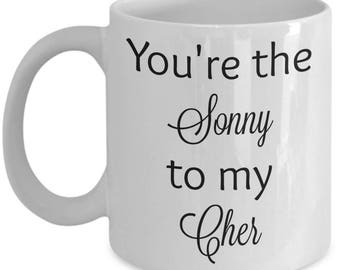 You're the Sonny to my Cher coffee mug