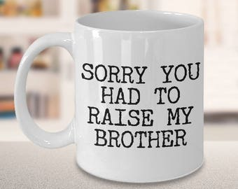 Mugs for Mom & Dad - Mom Gifts from Son - Mom Gifts from Daughter Sorry You Had to Raise My Brother Coffee Mug - Funny Great Christmas Gift