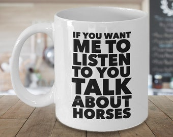Horses Gift - Gift for Horse Lover - Horse Coffee Cup - If You Want Me To Listen To You Talk About Horses Coffee Mug Ceramic Tea Cup