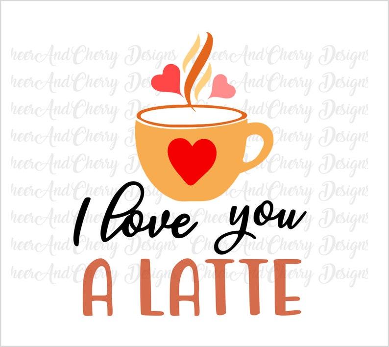 I love you a latte Svg Valentine Svg file funny image 0