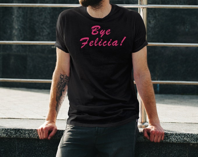 Bye Felicia! Unisex T-Shirt. When you're happy to see someone go away