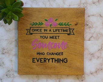 Once in a lifetime you meet someone who change Everything Wood Sign, Hand Painted, Decoration, Love, Bridal Shower, Engagement, Wall Plaque