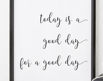 Printable Wall Art, Today is a Good Day for a Good Day, Downloadable Prints, Inspirational Quotes, Motivational Quotes, Prints