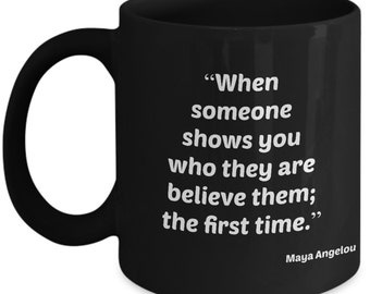 Maya Angelou Quote Coffee Tea Mug Gift, When someone shows you who they are believe them; the first time.