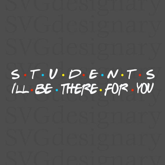Students I'll Be There For You...
