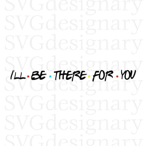 51a102283adb8 I'll be there for you (Friends TV Show tagline, Monica, Joey, Rachel, Ross,  Chandler) SVG PNG Download