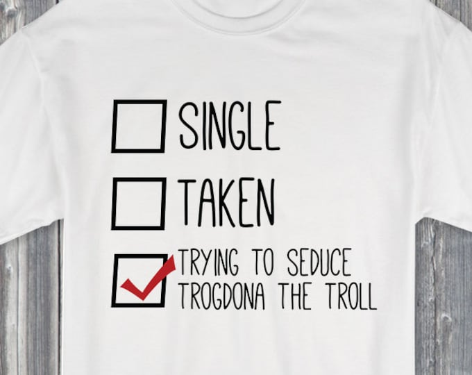 Single Taken Trying to Seduce Trogdona the Troll 100% Soft Cotton Relationship Shirt