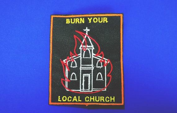 Embroidered patches in thread to machine.  Burn your local church. Burn your local church size 9cm