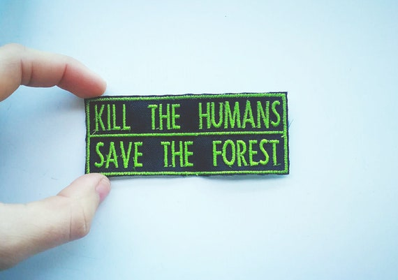 Embroidered patch Kill The humans Save the forest size 8.5 x 3.5 cm approximate.  Bright green or white wire to choose from.
