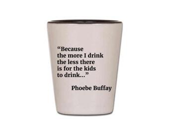 Friends Shot Glass - Funny Shot Glass - Phoebe Buffay Quote
