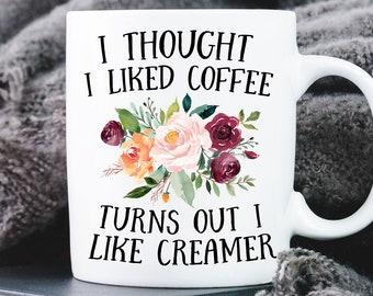 Fun Coffee Mug I Thought I Liked Coffee ~ Turns Out I Like Creamer Mug Fun Saying
