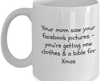 your mom saw your FACEBOOK pictures you're getting new clothes & a BIBLE for xmas MUG  11oz funny stocking stuffer gift coffee tea hot choco