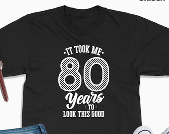 It Took Me 80 Years To Look This Good Tshirt 80th Birthday Gift For Men Woman 1939 Shirt Old Turning Gifts