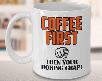 Sarcastic coffee mug, 11oz funny coffee mug - Coffee first Then your boring crap