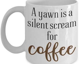 A Yawn Is A Silent Scream For Coffee Mug, Funny Gift for Coffee Lovers