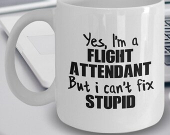 Flight Attendant Gift - Flight Attendant Mug - Flight Attendant Coffee Mug - Yes I'm a Flight Attendant But I Can't Fix Stupid