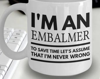 Embalmer Mug - Fun Embalmer Mug - Embalmer Coffee Mug - I'm an Embalmer To Save Time Let's Assume That I'm Never Wrong