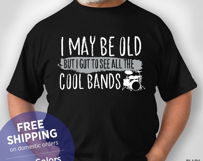 I May Be Old But I Got To See All The Cool Bands - Funny Retirement Gift Grandpa - Funny Tshirt - Grandpa Birthday Gift
