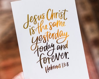 Hand Lettering Foiled Print // Hebrews 13:8 (5x7 or 8x10) // Jesus Christ is the same forever // Christian gifts // quotes // Bible verse