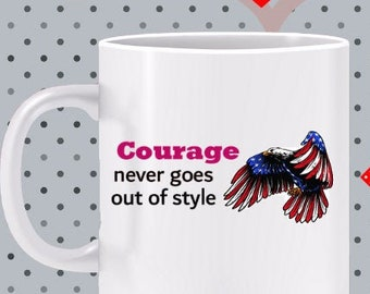 Courage Never Goes out of Style Mug - gift for veteran, gift for patriot, Love America mug, 4th of July mug, gift for patriot, military mug