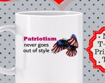 Patriotism Never Goes out of Style Mug -gift for veteran, gift for patriot, Love America mug, 4th of July mug, gift for patriot, mug for GOP