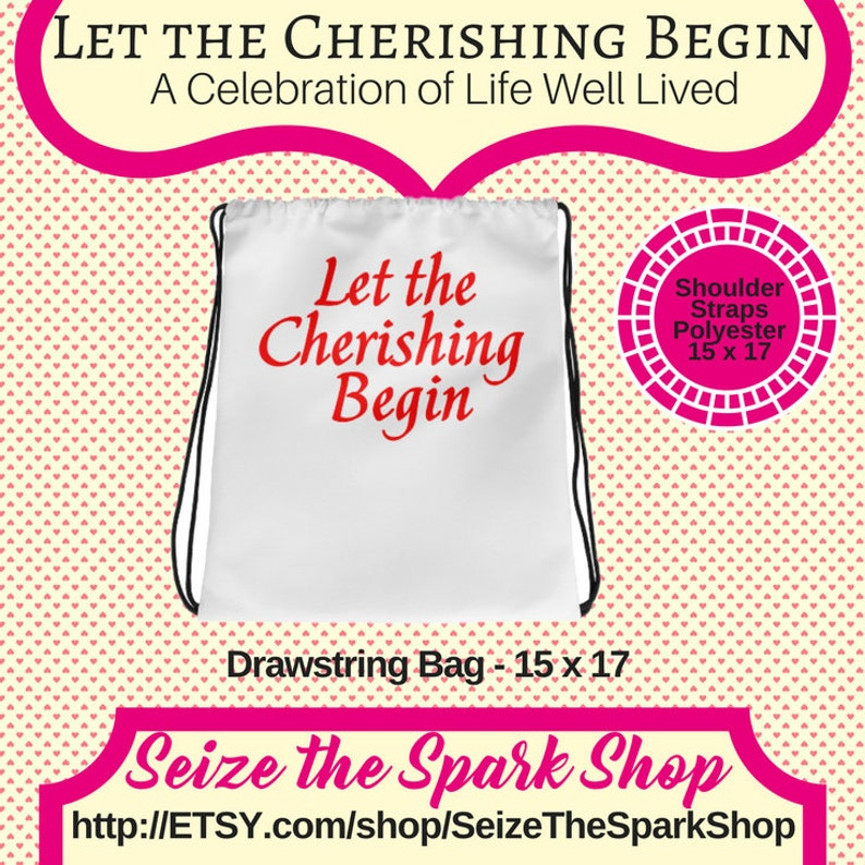 Let the Cherishing Begin Drawstring Bag carry-all celebrate caring and upbeat energy wear on back 15 x 17 inch thin straps unisex