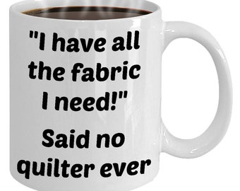 Quilting Mug - Mother's Day Gift For Quilter, Sewer, Friend - All The Fabric I Need Said No Quilter Ever - Funny Quilting Ceramic Coffee Cup