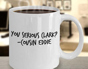 National Lampoon's Christmas Vacation Gift - Funny Coffee Mug - You Serious Clark? - Cousin Eddie Quote - White Ceramic Cup- Dishwasher Safe
