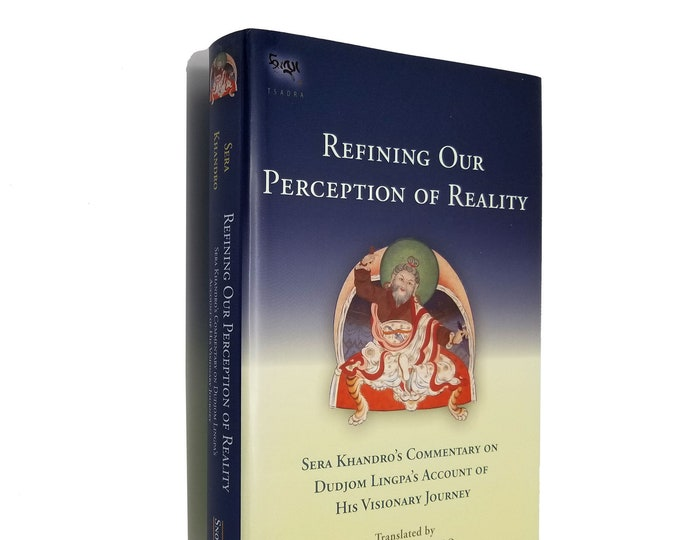 Refining Our Perception of Reality: Sera Khandro's Commentary on Dudjom Lingpa's Account of His Visionary Journey 1st Ed HC DJ 2013