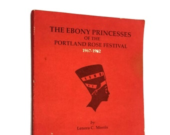 The Ebony Princesses of the Portland Rose Festival 1967-1982 by Lenora C. Morris illustrated by Mary E. Libby Oregon History