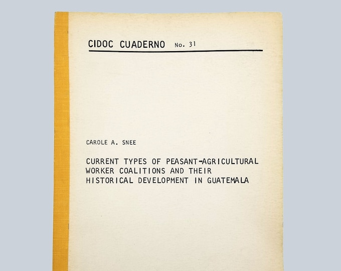 Current Types of Peasant-Agricultural Worker Coalitions & Historical Development in Guatamala (CIDOC Cuaderno, No. 31) Carole A. Snee 1969