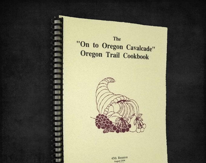 "The ""On to Oregon Cavalcade"" Oregon Trail Cookbook 2004 45th Reunion, Independence, OR Polk County"