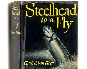 Steelhead to a Fly 1st Edition in Dust Jacket 1954 Clark C. Van Fleet - Fishing - Pacific Northwest - Oregon - California - Rivers