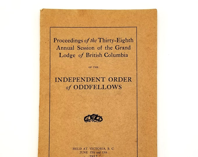 Proceedings of Thirty-Eighth Annual Session of Grand Lodge of British Columibia Independent Order of Oddfellows [1912] Odd Fellows I.O.O.F.