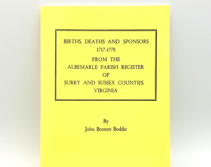 Births, Deaths and Sponsors 1717-1778 from the Albemarle Parish Register of Surry and Sussex Counties, Virginia 2008 John Bennett Boddie
