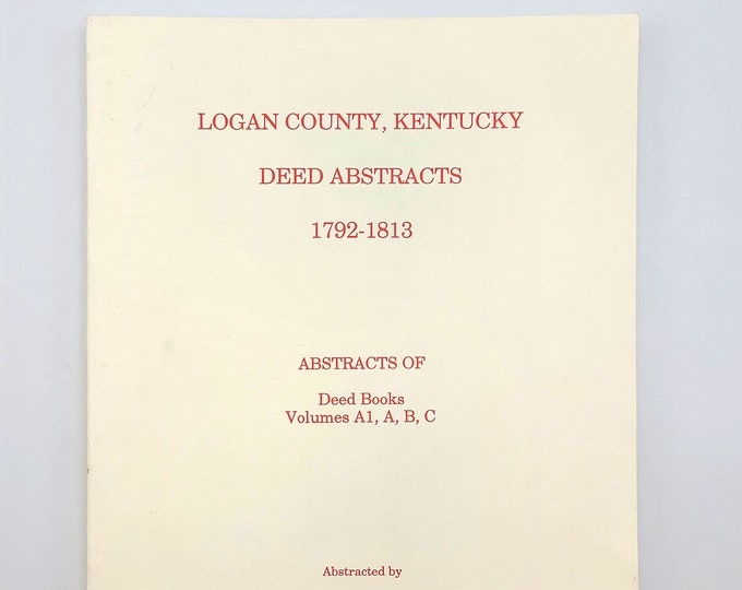 Logan County, Kentucky Deed Abstracts 1792-1813: Abstracts of Deed Books Volumes A1, A, B, C - Genealogy - Reference