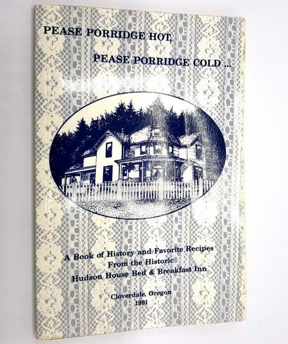 Pease Porridge Hot, Pease Porridge Cold... A book of History and Favorite Recipes Historic Hudson House Bed & Breakfast Inn Cloverdale OR