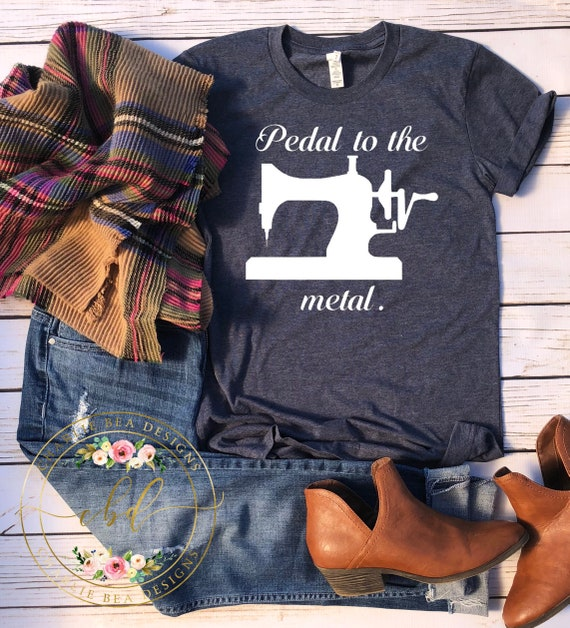 Pedal to the Metal - Crafty Shirt - Crafting - Seamstress Shirt - Seamstress Gift - Crafters Gift - Sewers Gift - Sewers Shirt