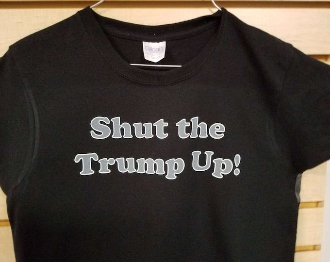 Shut the Trump Up!  Tee Shirt