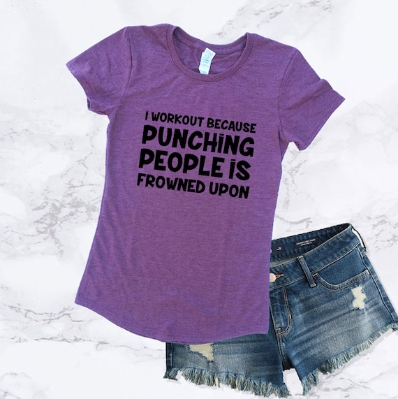 I WORK OUT BECAUSE PUNCHING PEOPLE IS FROWNED UPON Work Out T-Shirt Fit Training
