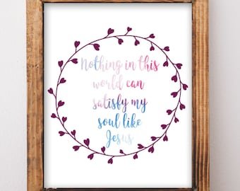 Nothing in this World can Satisfy my Soul like Jesus, Inspirational Quote, Easter Wall Art, Motivational Printable, Watercolor floral,