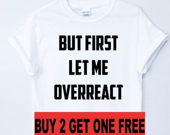 03b641f303e But First Let Me Overreact Tshirt