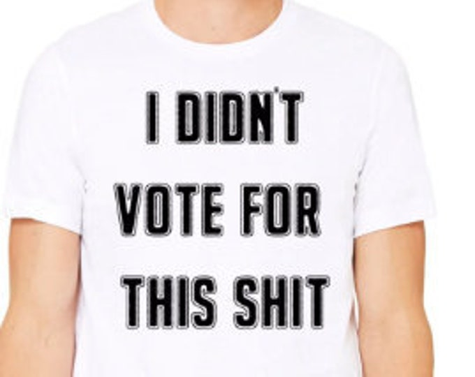 I Didnt Vote For This Shit Tshirt, Protest T-Shirt, Raunchy Political Tees, Anti Trump Shirt, Not My President T-Shirt, Never Trump, Liberal