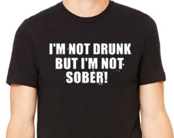 Im Not Drunk But Im Not Sober T-Shirt, Funny Drinking Tshirt, Booze Drinkers Shirt, Drunk Tshirt, Sober Tshirt, Tshirts Guys Love, Funny Tee