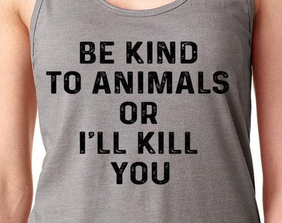 Be Kind to Animals or I'll Kill You Shirt | Animal Lover Shirt | Animal Rights Shirt | Be Kind to Animals | Animal Lover | Dog Lover