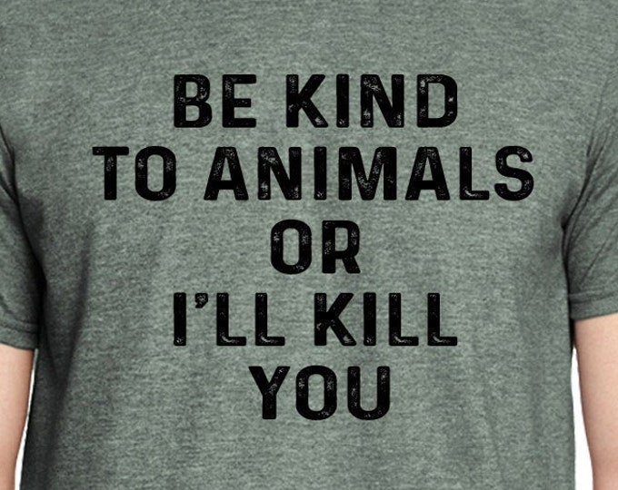 Animal Rights Shirt | Be Kind to Animals or I'll Kill You Shirt | Animal Lover Shirt | Be Kind to Animals | Animal Lover | Dog Lover