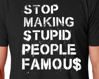 Stop Making Stupid People Famous Shirt, Reality Sucks Shirt, Celebrity Quotes Shirt, Funny Shirts, Pop Culture Shirt, Sarcasm Shirt, TV