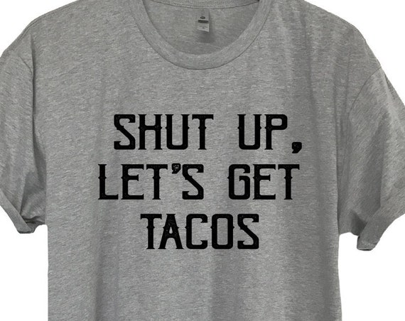 Shut Up Lets Get Tacos T-Shirt, Unisex Funny Taco Shirt, Taco Truck, Funny Foodie TShirt, Funny Taco T-Shirt , Taco Tuesday, Taco Lover