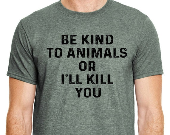 Animal Rights Shirt |Be Kind to Animals or I'll Kill You Shirt | Animal Lover Shirt | Be Kind to Animals | Animal Lover | Dog Lover