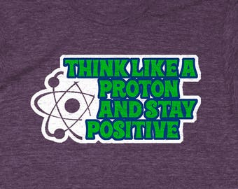 Think Like A Proton And Stay Positive - Chemistry Gift Ideas, Science Shirts Funny, Funny Chemist Shirt, Mad Science Shirt, Chemistry Gift